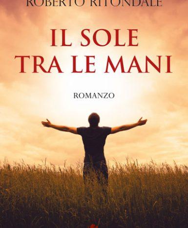 """Leone Editore presenta: """"Il sole tra le mani"""", il nuovo romanzo dell'autore salernitano Roberto Ritondale"""